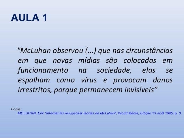 """AULA 1 """"McLuhan observou (...) que nas circunstâncias em que novas mídias são colocadas em funcionamento na sociedade, ela..."""