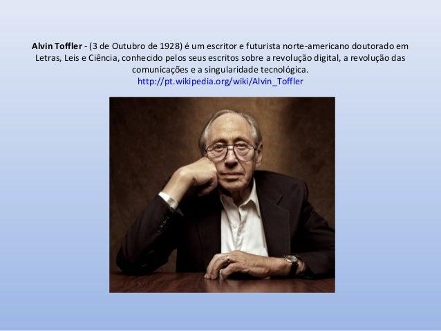 Alvin Toffler - (3 de Outubro de 1928) é um escritor e futurista norte-americano doutorado em Letras, Leis e Ciência, conh...