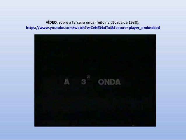 VÍDEO: sobre a terceira onda (feito na década de 1980): https://www.youtube.com/watch?v=CeNf34xITxI&feature=player_embedde...