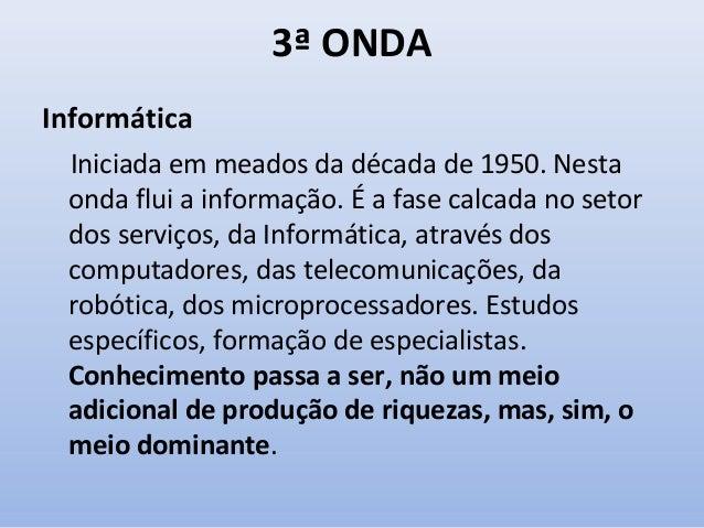 3ª ONDA Informática Iniciada em meados da década de 1950. Nesta onda flui a informação. É a fase calcada no setor dos serv...