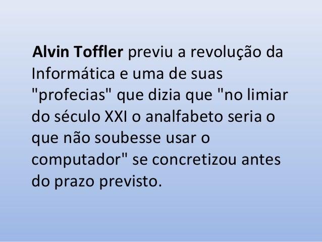 """Alvin Toffler previu a revolução da Informática e uma de suas """"profecias"""" que dizia que """"no limiar do século XXI o analfab..."""