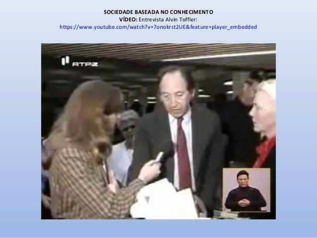 SOCIEDADE BASEADA NO CONHECIMENTO VÍDEO: Entrevista Alvin Toffler: https://www.youtube.com/watch?v=7onokrst2UE&feature=pla...