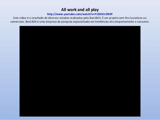 All work and all play  http://www.youtube.com/watch?v=F12DAS-ZNDY Este vídeo é o resultado de diversos estudos realizados ...