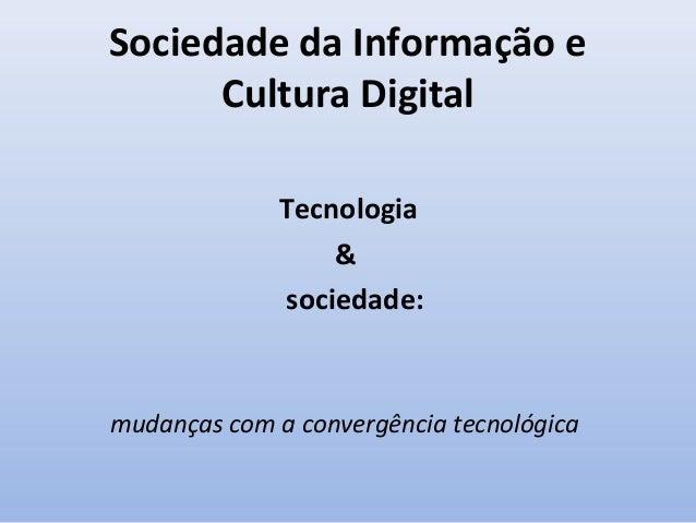 Sociedade da Informação e Cultura Digital Tecnologia & sociedade:  mudanças com a convergência tecnológica