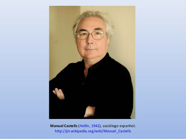 Manuel Castells (Hellín, 1942), sociólogo espanhol. http://pt.wikipedia.org/wiki/Manuel_Castells