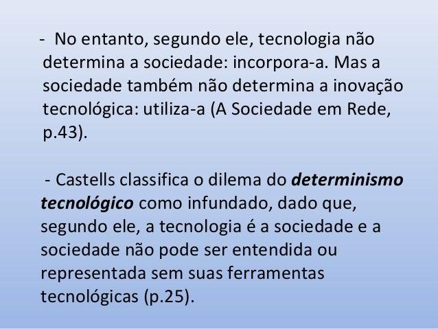 - No entanto, segundo ele, tecnologia não determina a sociedade: incorpora-a. Mas a sociedade também não determina a inova...