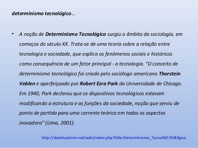 determinismo tecnológico...  •  A noção de Determinismo Tecnológico surgiu o âmbito da sociologia, em começos do século XX...