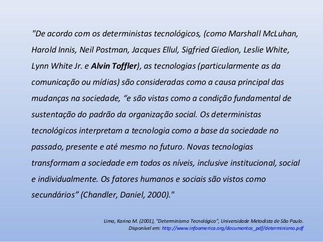 """""""De acordo com os deterministas tecnológicos, (como Marshall McLuhan, Harold Innis, Neil Postman, Jacques Ellul, Sigfried ..."""