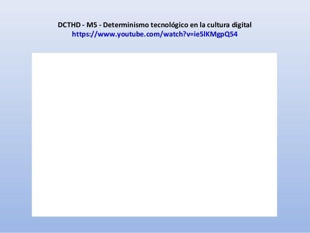 DCTHD - M5 - Determinismo tecnológico en la cultura digital https://www.youtube.com/watch?v=ie5lKMgpQ54