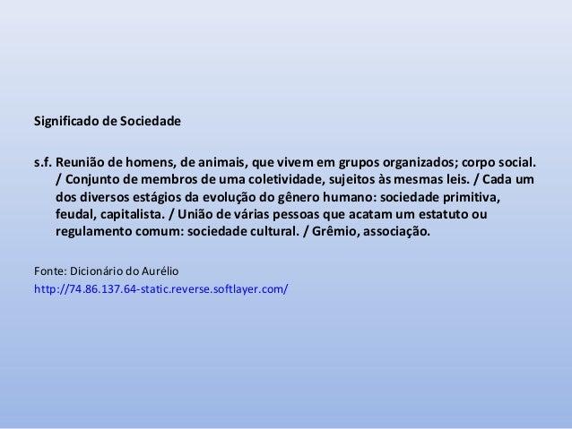 Significado de Sociedade s.f. Reunião de homens, de animais, que vivem em grupos organizados; corpo social. / Conjunto de ...