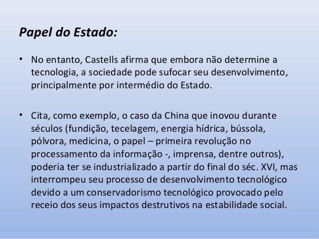 Papel do Estado: • No entanto, Castells afirma que embora não determine a tecnologia, a sociedade pode sufocar seu desenvo...