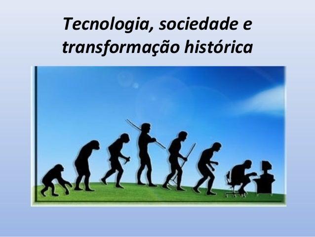 Tecnologia, sociedade e transformação histórica