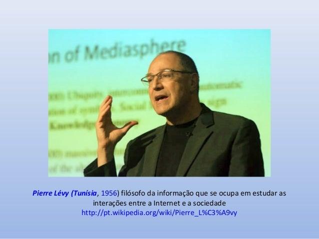 Pierre Lévy (Tunísia, 1956) filósofo da informação que se ocupa em estudar as interações entre a Internet e a sociedade ht...