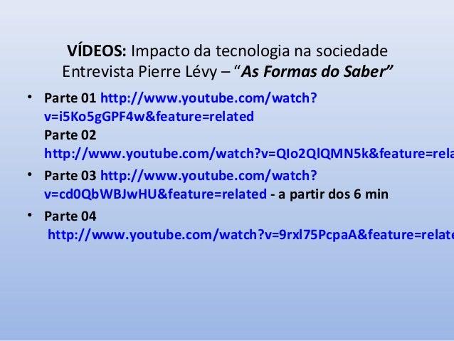 """VÍDEOS: Impacto da tecnologia na sociedade Entrevista Pierre Lévy – """"As Formas do Saber""""  • Parte 01 http://www.youtube.co..."""