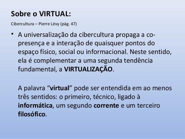 Sobre o VIRTUAL: Cibercultura – Pierre Lévy (pág. 47)  • A universalização da cibercultura propaga a copresença e a intera...