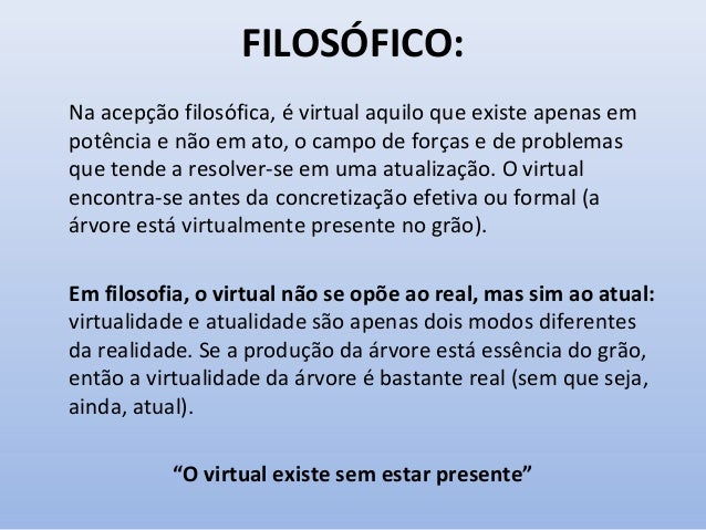 FILOSÓFICO: Na acepção filosófica, é virtual aquilo que existe apenas em potência e não em ato, o campo de forças e de pro...