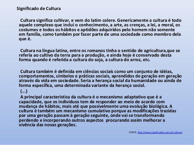 Significado de Cultura Cultura significa cultivar, e vem do latim colere. Genericamente a cultura é todo aquele complexo q...