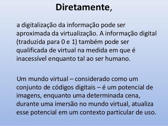 Diretamente, a digitalização da informação pode ser aproximada da virtualização. A informação digital (traduzida para 0 e ...