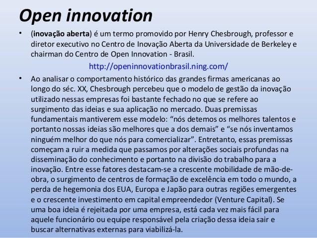 Open innovation •  A ideia central por trás da inovação aberta é que num mundo com informações distribuídas, empresas não ...