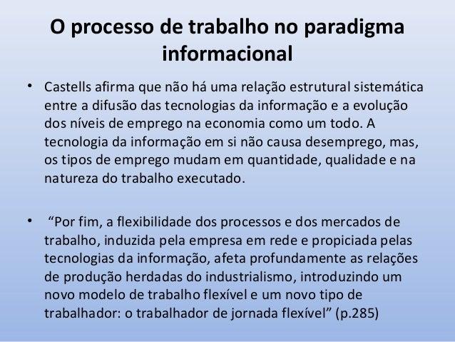 O processo de trabalho no paradigma informacional Castells observa que a reestruturação de empresas e organizações está in...