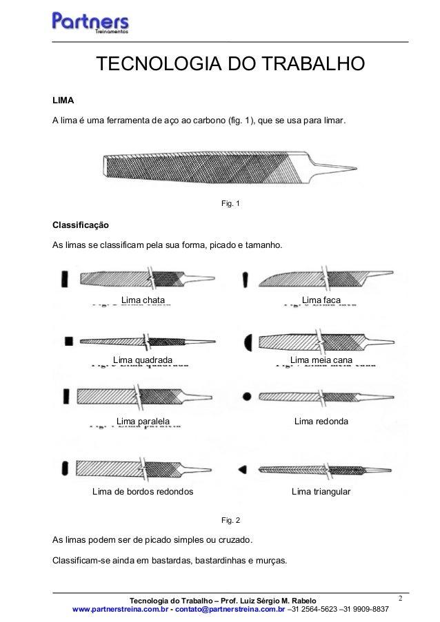 2 TECNOLOGIA DO TRABALHO LIMA A lima é uma ferramenta de aço ao carbono (fig. 1), que se usa para limar. Fig. 1 Classifica...