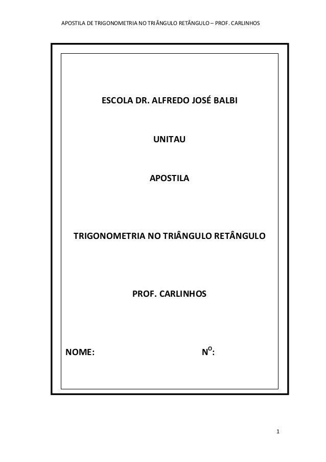 APOSTILA DE TRIGONOMETRIA NO TRIÂNGULO RETÂNGULO – PROF. CARLINHOS 1 ESCOLA DR. ALFREDO JOSÉ BALBI UNITAU APOSTILA TRIGONO...