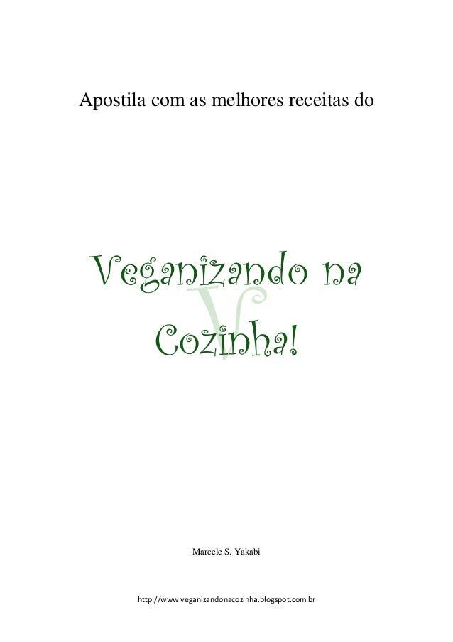 http://www.veganizandonacozinha.blogspot.com.br Apostila com as melhores receitas do Veganizando na Cozinha! Marcele S. Ya...