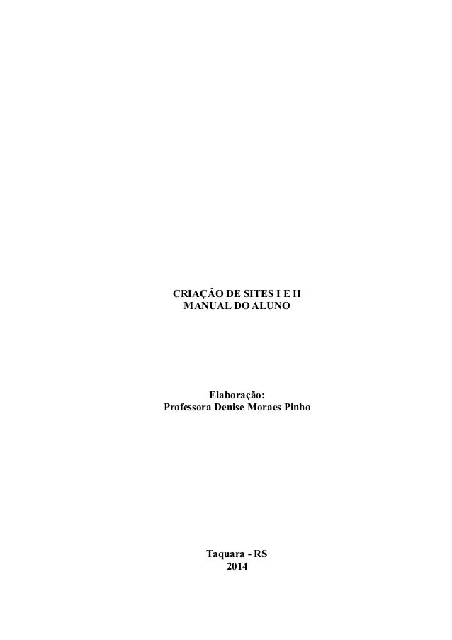 CRIAÇÃO DE SITES I E II MANUAL DO ALUNO Elaboração: Professora Denise Moraes Pinho Taquara - RS 2014