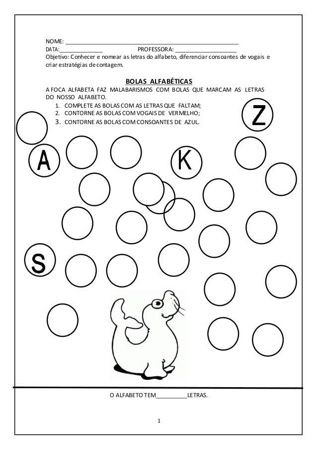 1 NOME: DATA: PROFESSORA: Objetivo: Conhecer e nomear as letras do alfabeto, diferenciar consoantes de vogais e criar estr...
