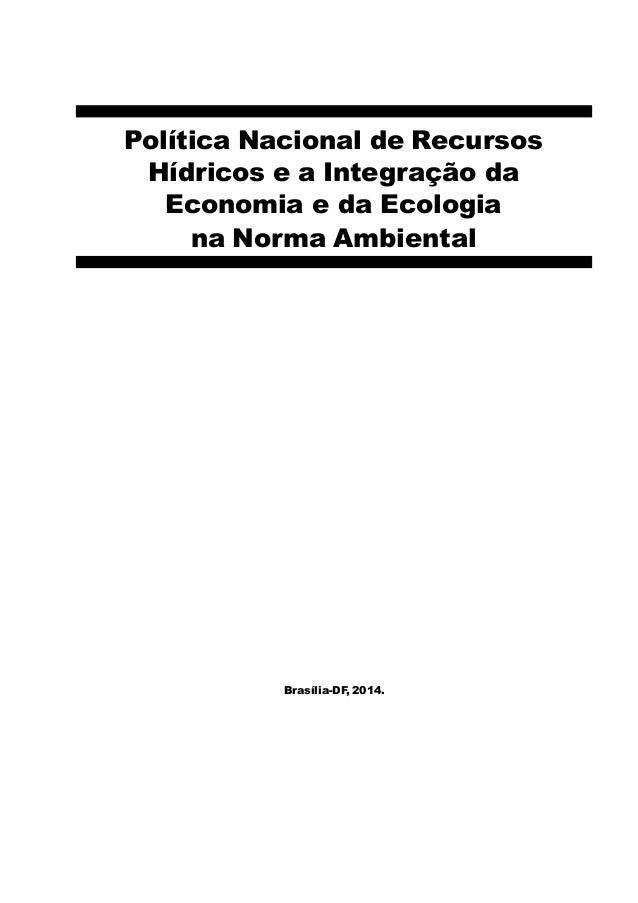 Política Nacional de Recursos Hídricos e a Integração da Economia e da Ecologia na Norma Ambiental Brasília-DF, 2014.