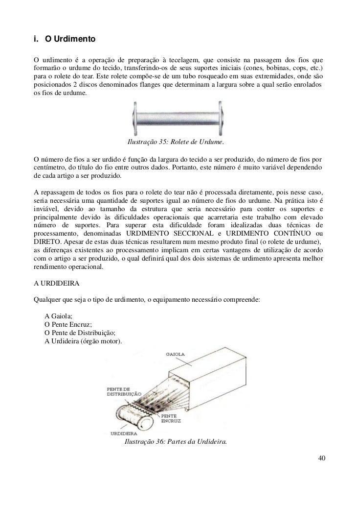 i. O UrdimentoO urdimento é a operação de preparação à tecelagem, que consiste na passagem dos fios queformarão o urdume d...