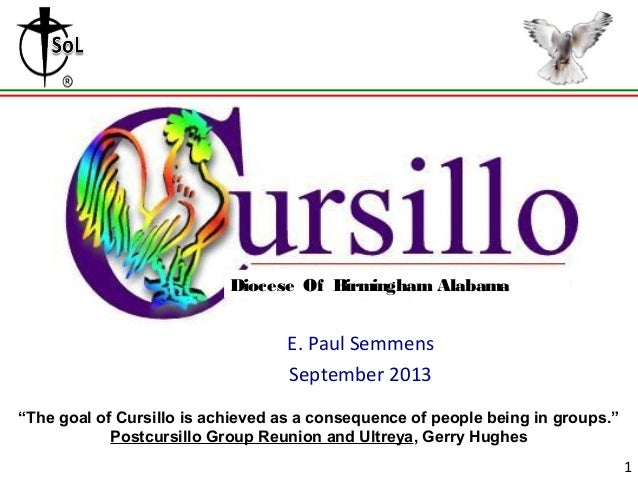 "Grouping E. Paul Semmens September 2013 1 Diocese Of Birmingham Alabama ""The goal of Cursillo is achieved as a consequence..."