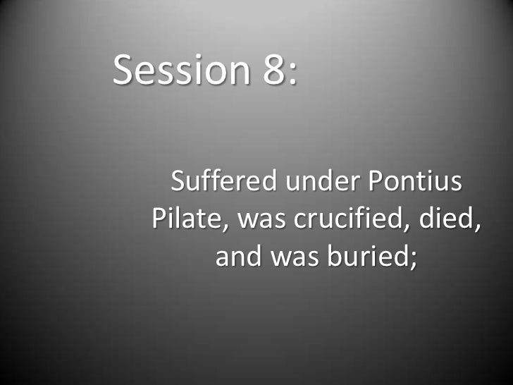 Session 8:   Suffered under Pontius  Pilate, was crucified, died,        and was buried;
