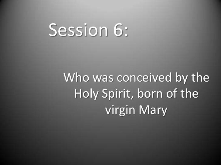 Session 6: Who was conceived by the  Holy Spirit, born of the        virgin Mary