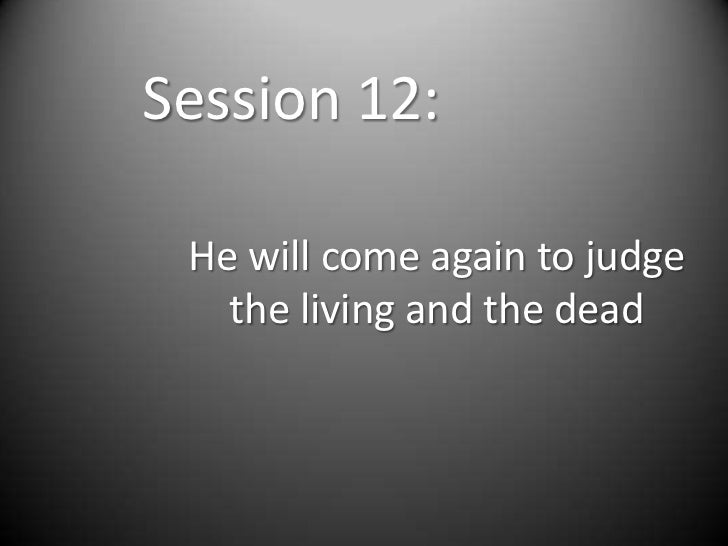 Session 12: He will come again to judge   the living and the dead