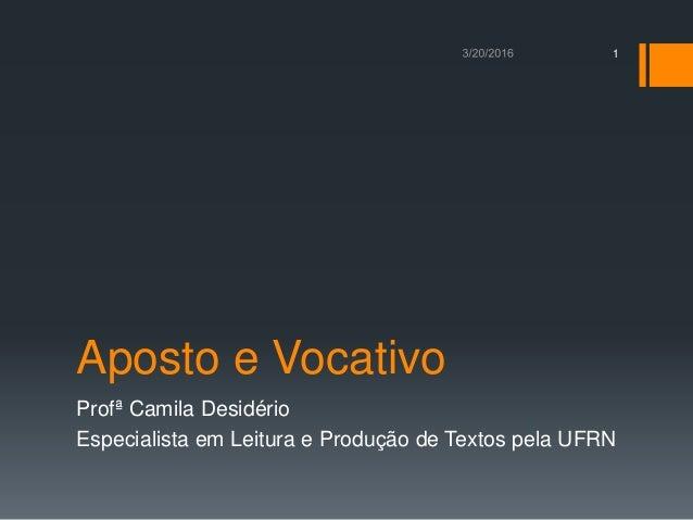 Aposto e Vocativo Profª Camila Desidério Especialista em Leitura e Produção de Textos pela UFRN 1