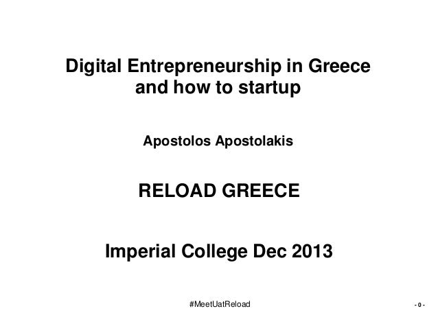 Digital Entrepreneurship in Greece and how to startup Apostolos Apostolakis  RELOAD GREECE Imperial College Dec 2013 #Meet...