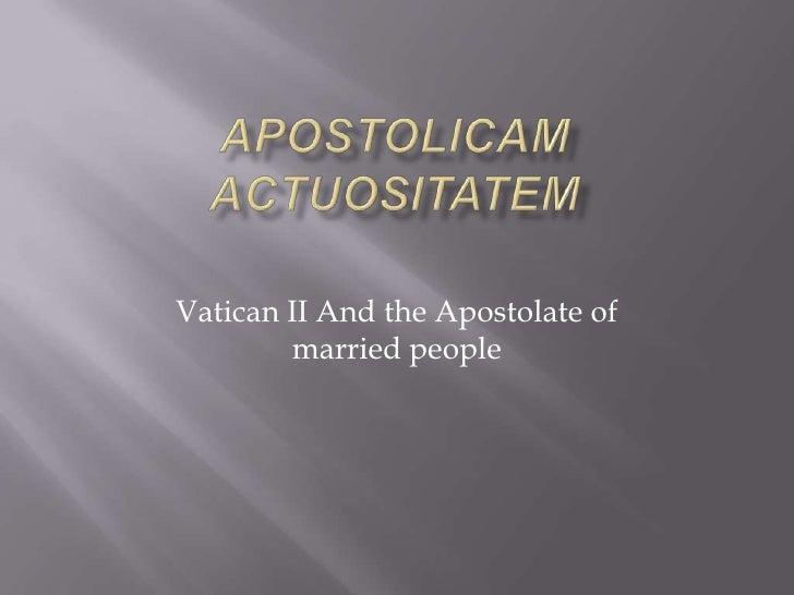 APOSTOLICAM ACTUOSITATEM<br />Vatican II And the Apostolate of married people<br />