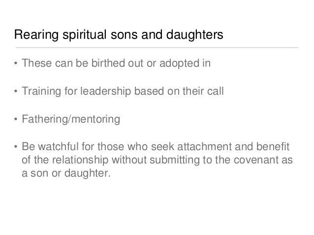 Rearing spiritual sons and daughters  • These can be birthed out or adopted in  • Training for leadership based on their c...