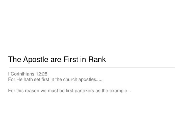 The Apostle are First in Rank  I Corinthians 12:28  For He hath set first in the church apostles.....  For this reason we ...