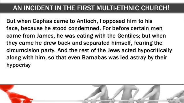 AN INCIDENT IN THE FIRST MULTI-ETHNIC CHURCH! But when Cephas came to Antioch, I opposed him to his face, because he stood...