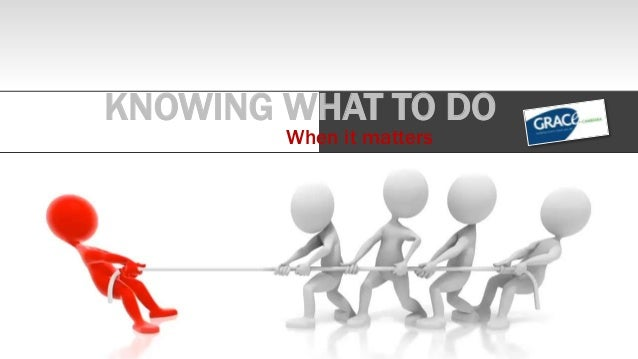 KNOWING WHAT TO DO When it matters