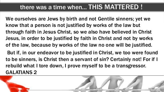 there was a time when… THIS MATTERED ! We ourselves are Jews by birth and not Gentile sinners; yet we know that a person i...