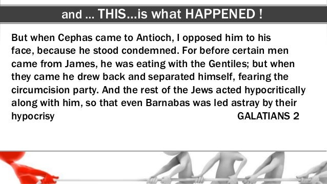 and … THIS…is what HAPPENED ! But when Cephas came to Antioch, I opposed him to his face, because he stood condemned. For ...