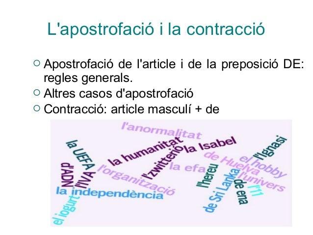 L'apostrofació i la contracció  Apostrofació de l'article i de la preposició DE: regles generals.  Altres casos d'apostr...