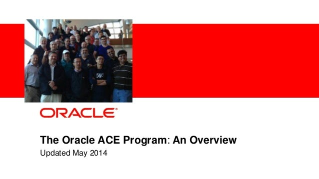 1 Confidential – Oracle Internal The Oracle ACE Program: An Overview Updated May 2014