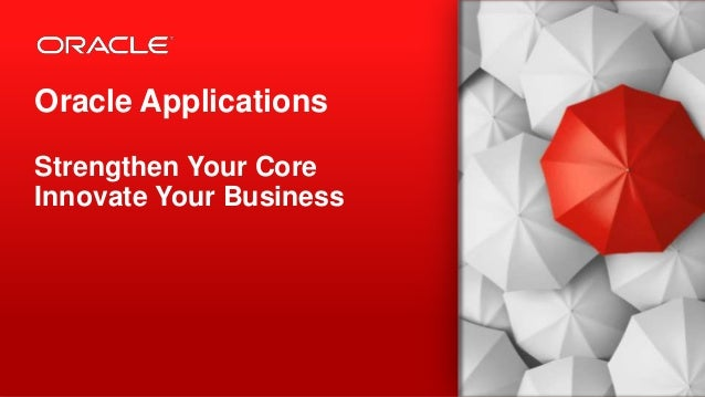 Copyright © 2013, Oracle and/or its affiliates. All rights reserved.1 Oracle Applications Strengthen Your Core Innovate Yo...