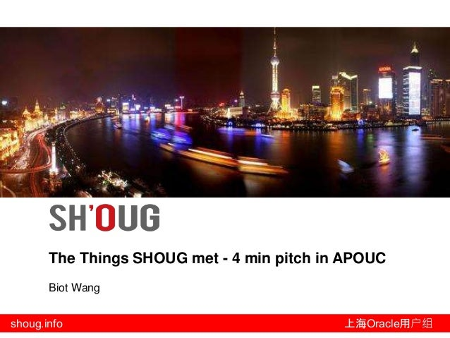 shoug.info 上海Oracle用户组 The Things SHOUG met - 4 min pitch in APOUC Biot Wang