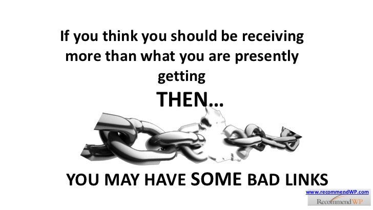 If you think you should be receiving more than what you are presently getting<br />THEN…<br />YOU MAY HAVE SOME BAD LINKS<...
