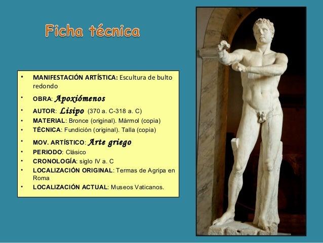 • MANIFESTACIÓN ARTÍSTICA: Escultura de bulto redondo • OBRA: Apoxiómenos • AUTOR: Lisipo (370 a. C-318 a. C) • MATERIAL: ...